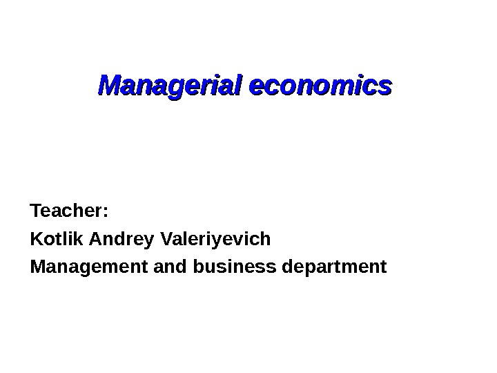 Managerial economics  Teacher: Kotlik Andrey Valeriyevich Management and business department