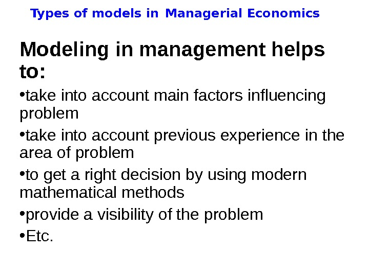 Types of models in  Managerial Economics Modeling in management helps to:  •