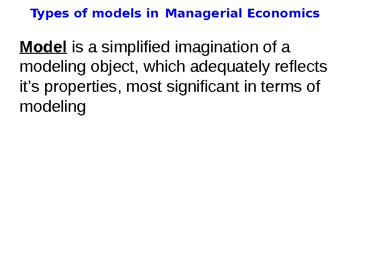 Types of models in  Managerial Economics Model  is a simplified imagination of