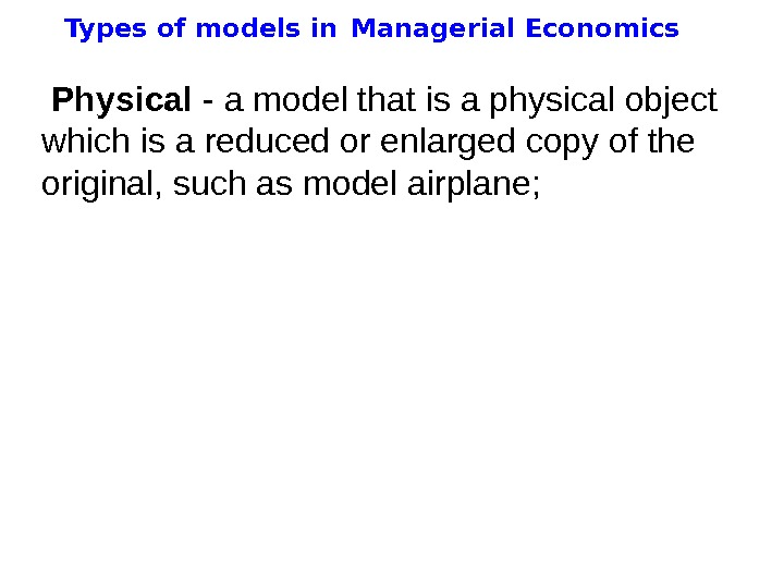 Types of models in  Managerial Economics  Physical - a model that is