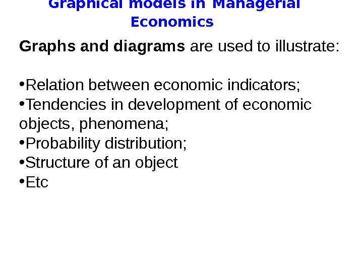 Graphical models in  Managerial Economics Graphs and diagrams are used to illustrate: