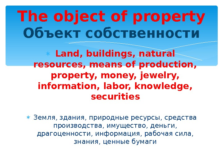 Land, buildings, natural resources, means of production,  property, money, jewelry,  information, labor, knowledge,