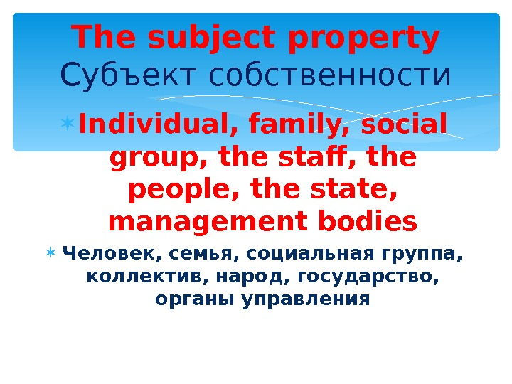 Individual, family, social group, the staff, the people, the state, management bodies Человек, семья, социальная