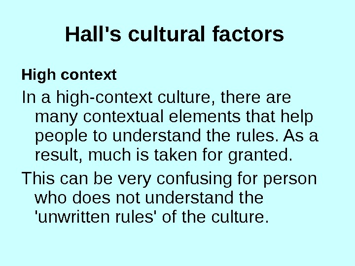 Hall's cultural factors  High context In a high-context culture, there are many contextual elements that