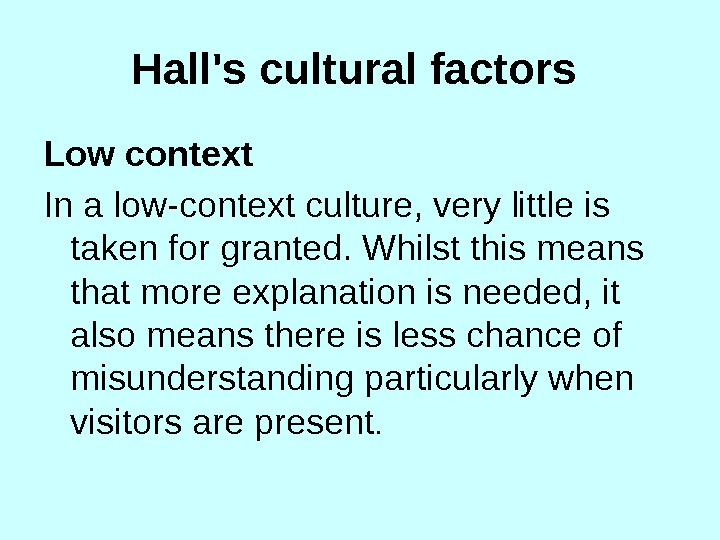 Hall's cultural factors  Low context In a low-context culture, very little is taken for granted.