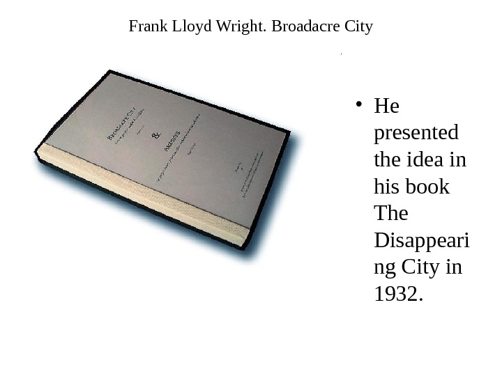 Frank Lloyd Wright.  Broadacre City • He presented the idea in his book The Disappeari