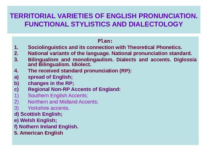 TERRITORIAL VARIETIES OF ENGLISH PRONUNCIATION. FUNCTIONAL STYLISTICS AND DIALECTOLOGY Plan: 1. Sociolinguistics and its