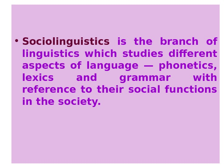 • Sociolinguistics is the branch of linguistics which studies different aspects of language —