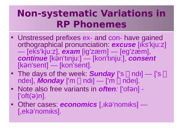 Non-systematic Variations in RP Phonemes • Unstressed prefixes ex- and con- have gained orthographical