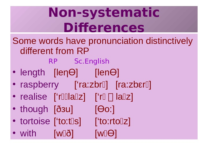 Non-systematic Differences Some words have pronunciation distinctively different from RP RP Sc. English •