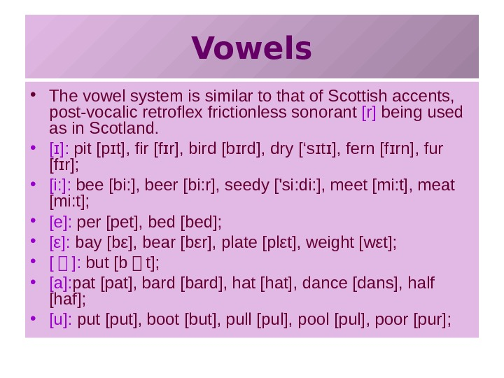 Vowels • The vowel system is similar to that of Scottish accents,  post-vocalic