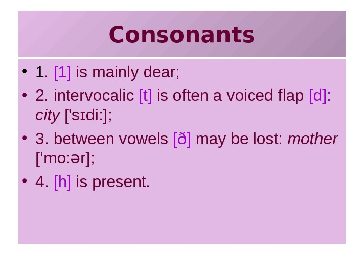 Consonants • 1.  [1] is mainly dear;  • 2. intervocalic [t] is
