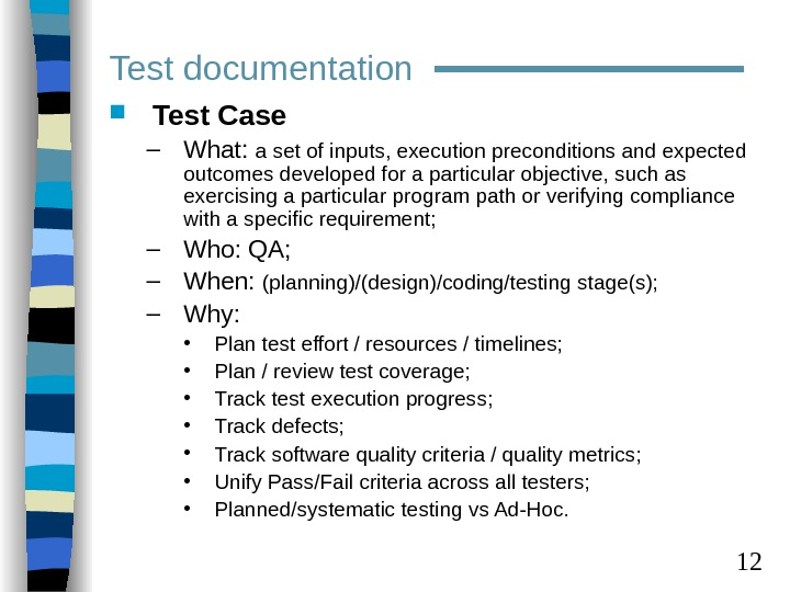 12 Test Case – What:  a set of inputs, execution preconditions and expected outcomes
