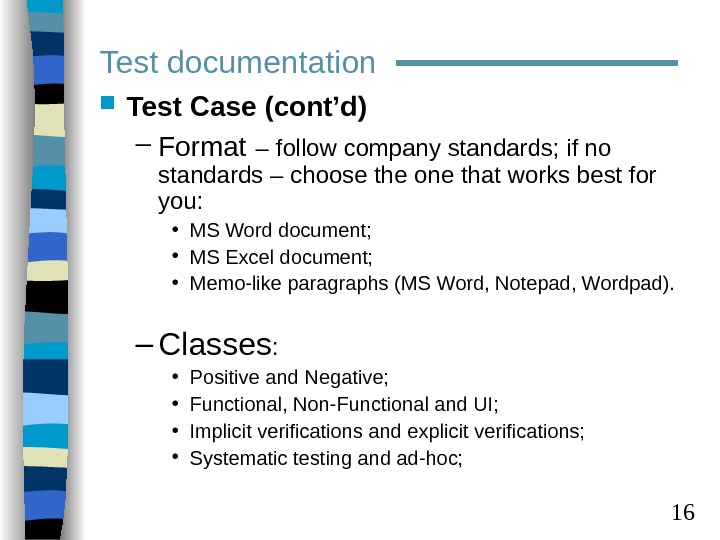 16 Test documentation Test Case (cont'd) – Format  – follow company standards; if no