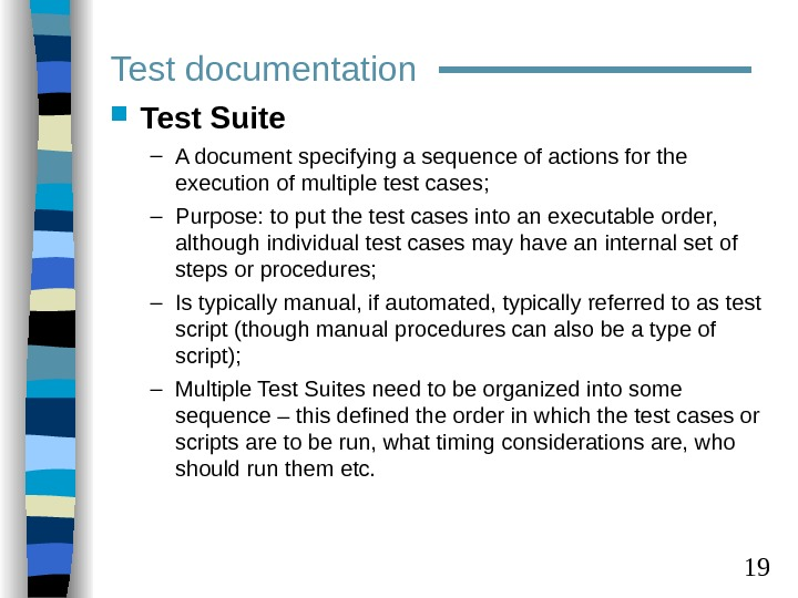 19 Test documentation Test Suite – A document specifying a sequence of actions for the