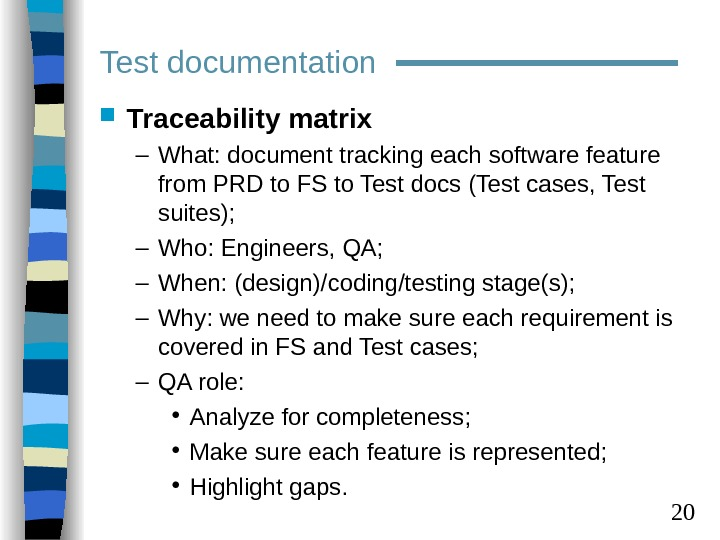 20 Traceability matrix – What: document tracking each software feature from PRD to FS to