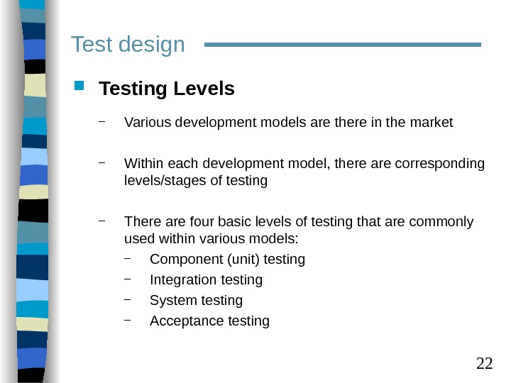 22 Test design Testing Levels – Various development models are there in the market –