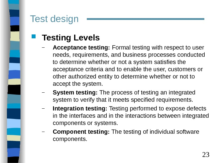 23 Test design Testing Levels – Acceptance testing:  Formal testing with respect to user