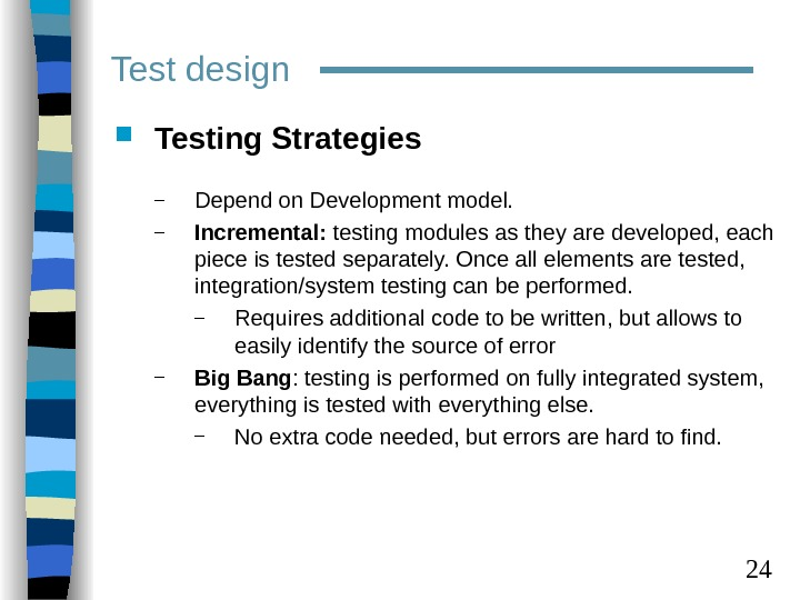 24 Test design Testing Strategies – Depend on Development model. – Incremental:  testing modules