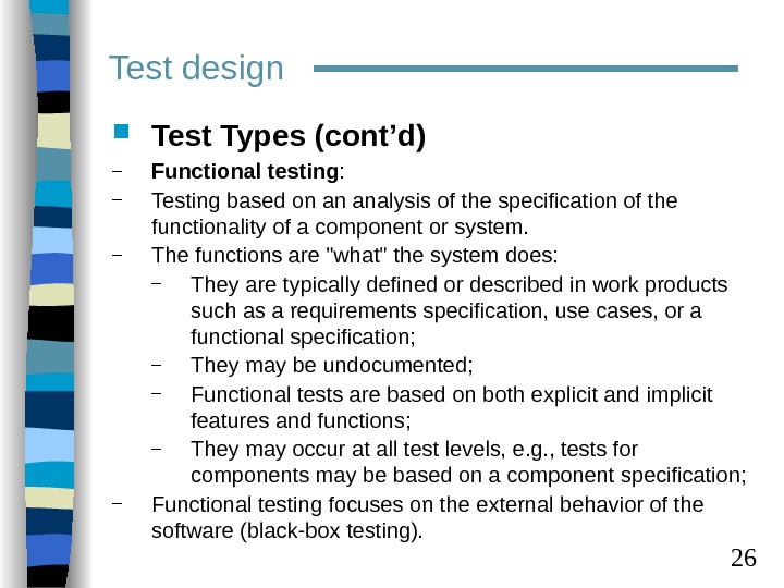 26 Test design Test Types (cont'd) – Functional testing :  – Testing based on