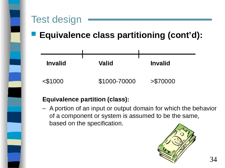 34 Test design Equivalence class partitioning (cont'd):  Invalid Valid Invalid $1000 -70000 $70000 Equivalence