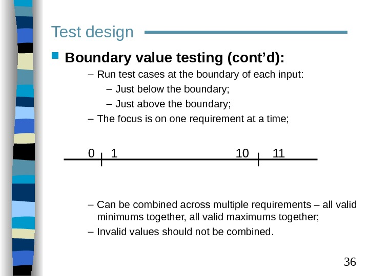 36 Test design Boundary value testing (cont'd): – Run test cases at the boundary of