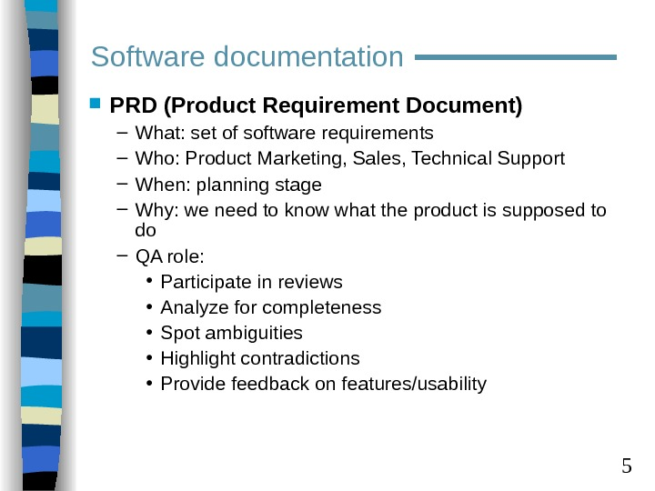 5 PRD (Product Requirement Document) – What: set of software requirements – Who: Product Marketing,