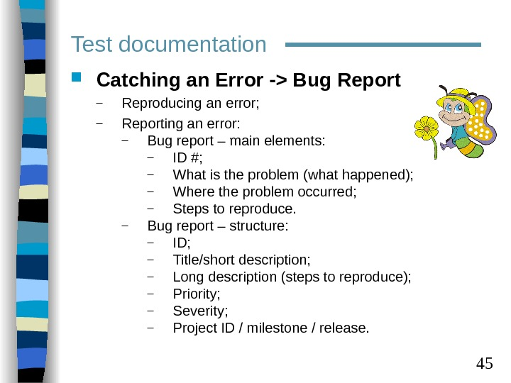 45 Test documentation Catching an Error - Bug Report – Reproducing an error; – Reporting