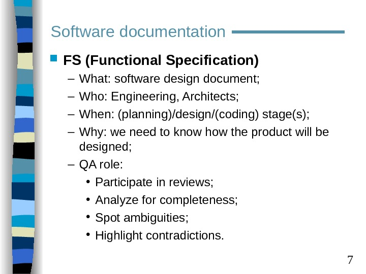 7 FS (Functional Specification) – What: software design document; – Who: Engineering, Architects; – When: