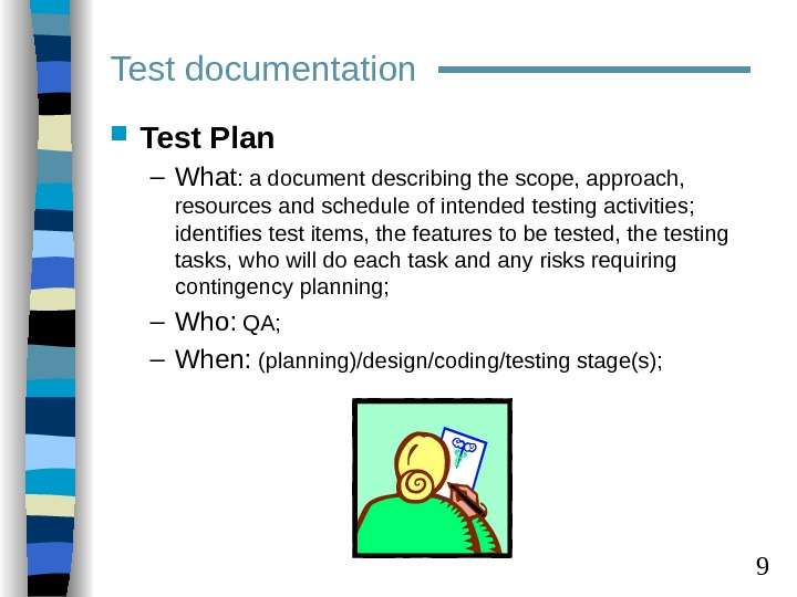 9 Test Plan – What : a document describing the scope, approach,  resources and