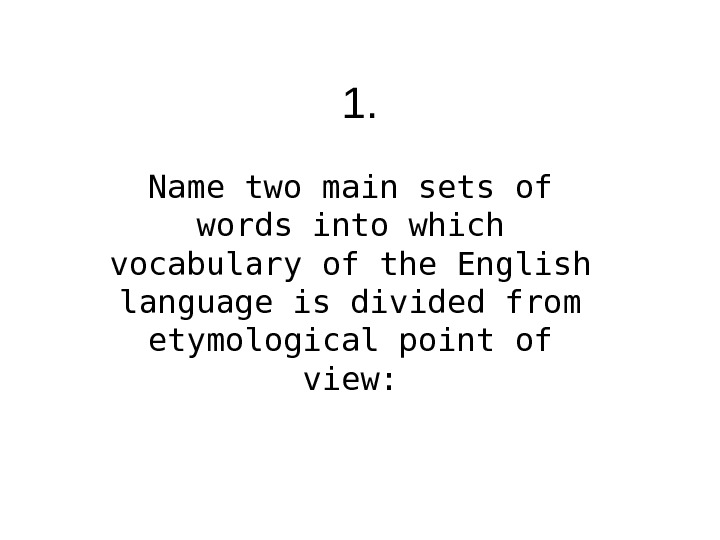1. Name two main sets of words into which vocabulary of the English language is divided