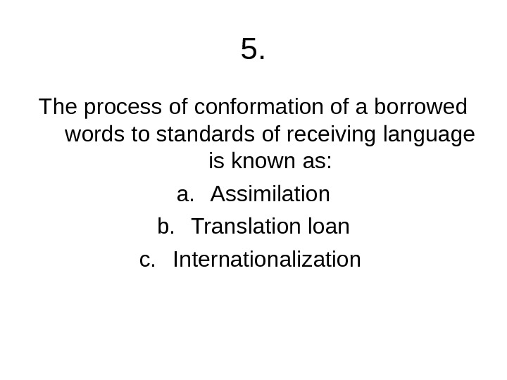 5. The process of conformation of a borrowed words to standards of receiving language is known