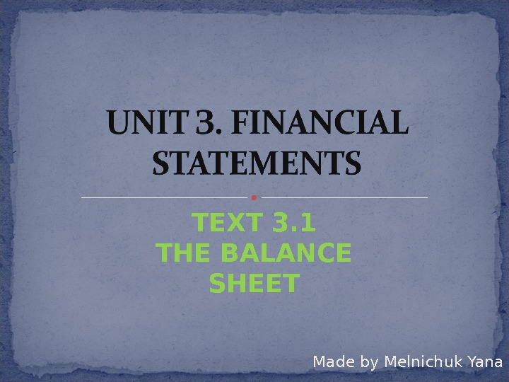 Made by Melnichuk Yana. ТЕ XT  3. 1 THE BALANCE SHEET