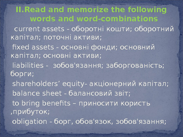 II. Read and memorize the following words and word-combinations current assets - оборотні кошти; оборотний капітал;