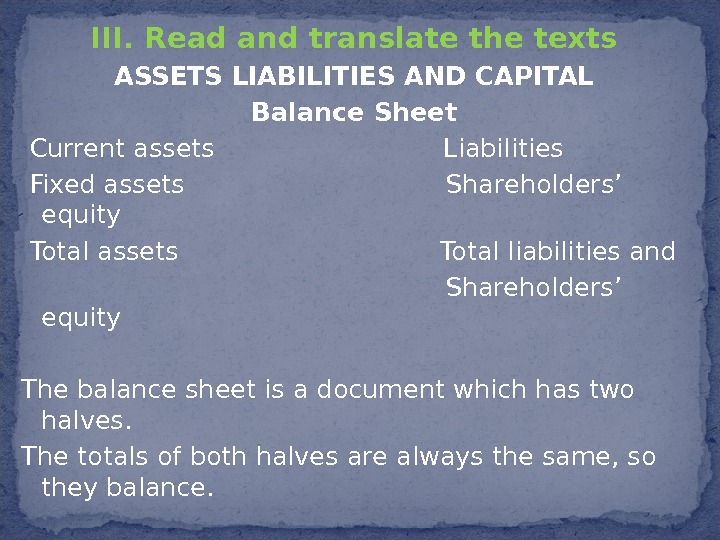 III.  Read and translate the texts ASSETS LIABILITIES AND CAPITAL Balance Sheet  Current assets