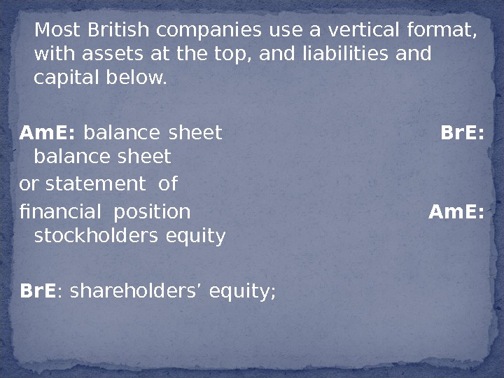 Most British companies use a vertical format,  with assets at the top, and liabilities and