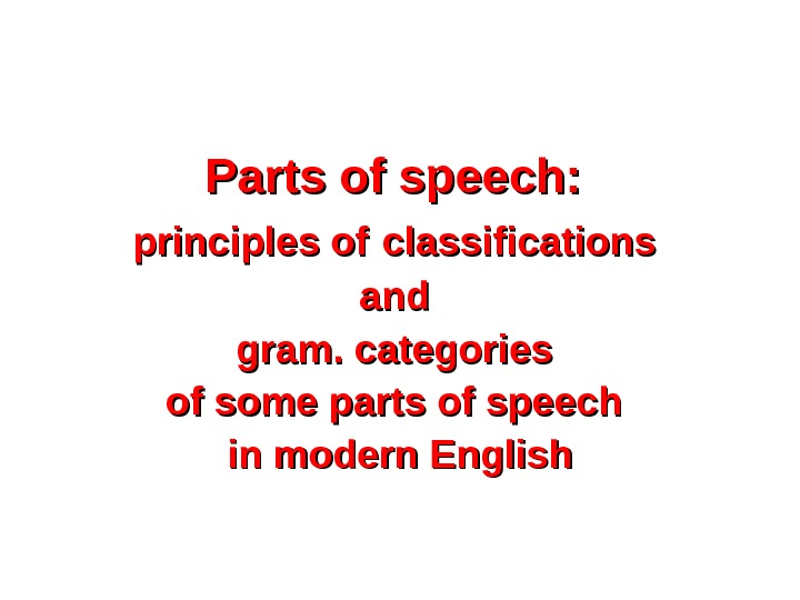 Parts of speech:  principles of  classifications and gram. categories of some parts of speech