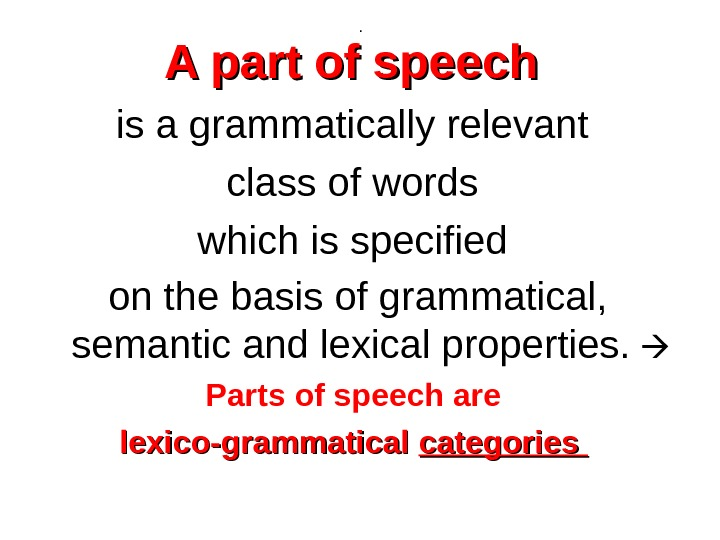 . A part of speech  is a grammatically relevant class of words which is specified