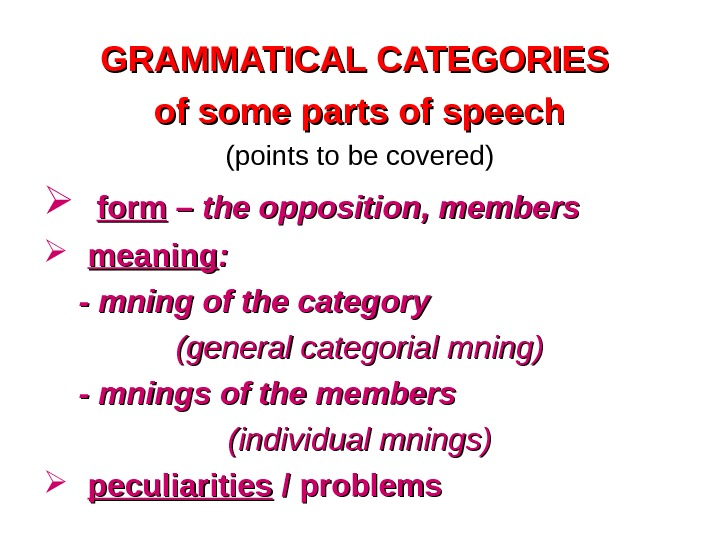 GRAMMATICAL CATEGORIES of some parts of speech (points to be covered)  form –