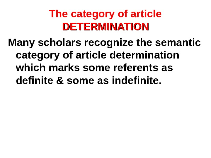 The category of article DETERMINATION Many scholars recognize the semantic category of article determination which marks