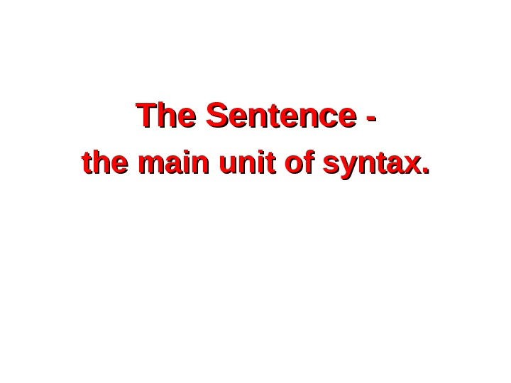 The Sentence - - the main unit of syntax.