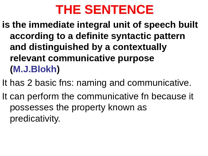 THE SENTENCE is the immediate integral unit of speech built according to a definite syntactic pattern