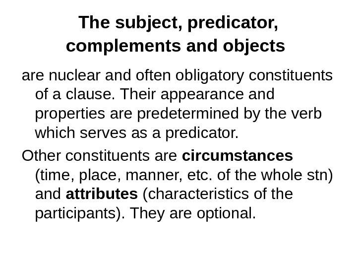The subject, predicator,  complements and objects  are nuclear and often obligatory constituents of a