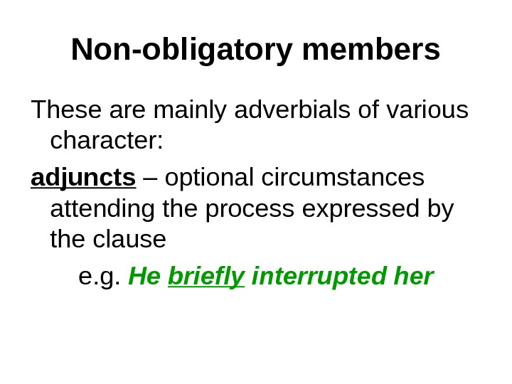 Non-obligatory members These are mainly adverbials of various character:  adjuncts – optional circumstances attending the