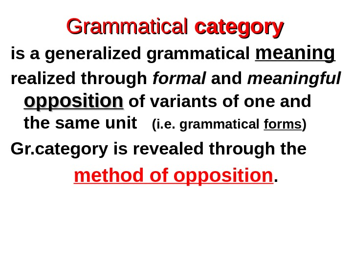 Grammatical  category is a generalized grammatical meaning  realized through formal and meaningful  opposition