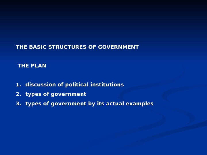 THE BASIC STRUCTURES OF GOVERNMENT  THE PLAN 1.  discussion of political institutions 2.