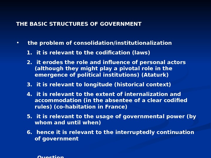 THE BASIC STRUCTURES OF GOVERNMENT • the problem of consolidation/institutionalization 1.  it is relevant to