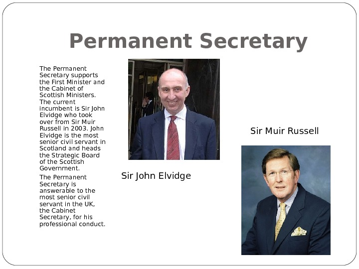 Permanent Secretary The Permanent Secretary supports the First Minister and the Cabinet of Scottish Ministers.