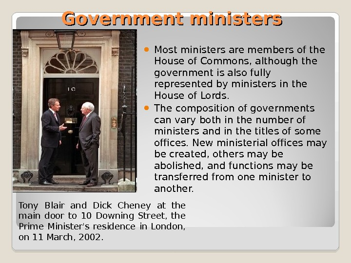 Government ministers Most ministers are members of the House of Commons, although the government is also