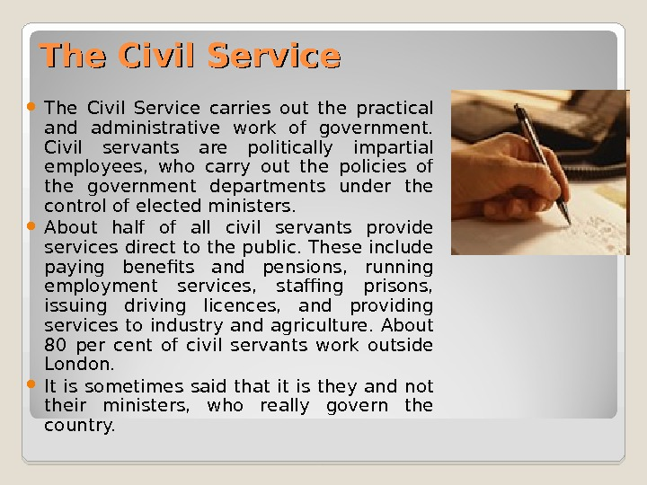 The Civil Service carries out the practical and administrative work of government.  Civil servants are